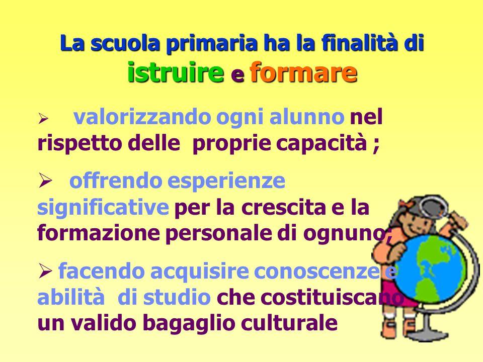 La scuola primaria ha la finalità di istruire e formare valorizzando ogni alunno nel rispetto delle proprie capacità ; offrendo esperienze significati