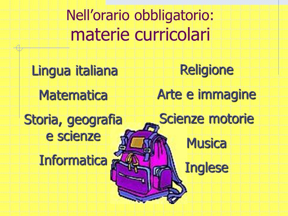 Nellorario obbligatorio: materie curricolari Lingua italiana Matematica Storia, geografia e scienze Informatica Religione Arte e immagine Scienze moto