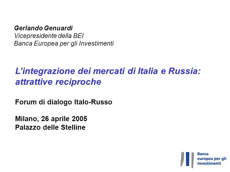 Lintegrazione dei mercati di Italia e Russia: attrattive reciproche Forum di dialogo Italo-Russo Milano, 26 aprile 2005 Palazzo delle Stelline Gerlando Genuardi Vicepresidente della BEI Banca Europea per gli Investimenti