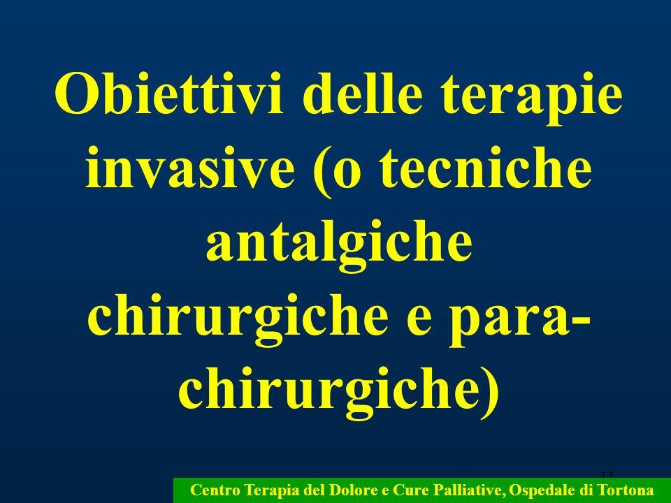 15 Centro Terapia del Dolore e Cure Palliative, Ospedale di Tortona Obiettivi delle terapie invasive (o tecniche antalgiche chirurgiche e para- chirur