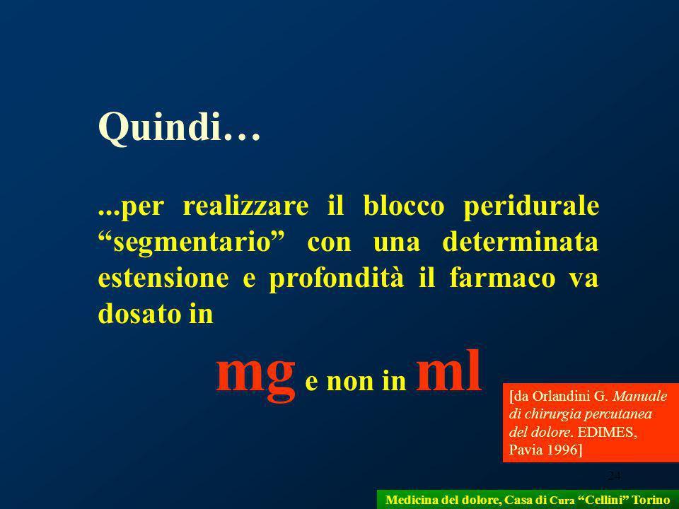 24 Quindi…...per realizzare il blocco peridurale segmentario con una determinata estensione e profondità il farmaco va dosato in mg e non in ml [da Or