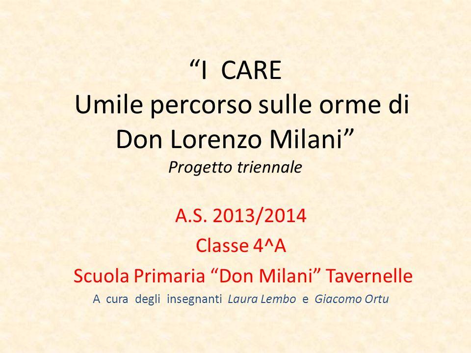 I CARE Umile percorso sulle orme di Don Lorenzo Milani Progetto triennale A.S. 2013/2014 Classe 4^A Scuola Primaria Don Milani Tavernelle A cura degli