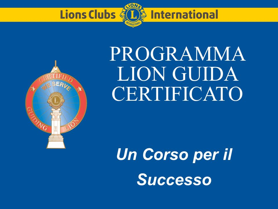 LIONS CLUBS INTERNATIONALLion Guida Certificato (CGL08) Sessione uno del training Introduzione a Lions Clubs International (12 minuti) Responsabilità del club (23 minuti) Cerimonia della serata della charter (15 minuti) Team di Mentori di Officer di Club (10 minuti)