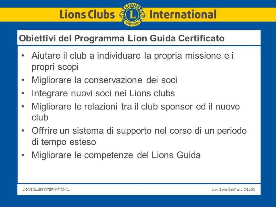 LIONS CLUBS INTERNATIONALLion Guida Certificato (CGL08) Obiettivi del Programma Lion Guida Certificato Aiutare il club a individuare la propria missio