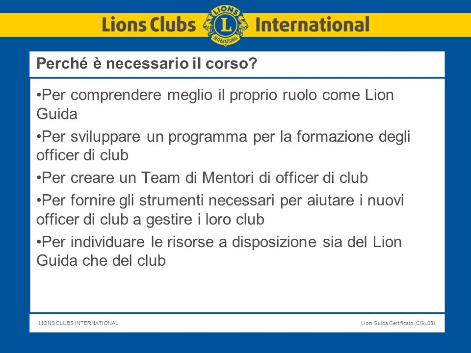 LIONS CLUBS INTERNATIONALLion Guida Certificato (CGL08) Pubblicazioni importanti Statuto e Regolamento Tipo dei Lions Club (LA-2) Manuale degli Officer di Club (LA-15) Guida per l orientamento (ME-13) Guida all Organizzazione della Serata della Charter (TK-26) Manuale per il Presidente di Comitato Soci (ME-44) Fare in modo che si realizzi – Guida allo sviluppo di progetti di club (TK-10) Valutazione dei Bisogni della Comunità (MK-9) Materiali di Guida all uso del WMMR A questa parte si farà riferimento più avanti nelle sessioni dedicate al training degli officer Iniziare bene - Diventare un Esperto!
