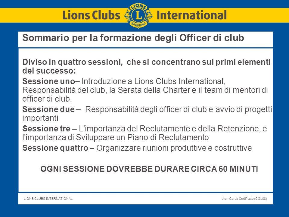 LIONS CLUBS INTERNATIONALLion Guida Certificato (CGL08) Sommario per la formazione degli Officer di club Diviso in quattro sessioni, che si concentran
