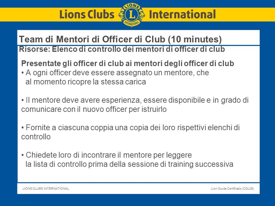 LIONS CLUBS INTERNATIONALLion Guida Certificato (CGL08) Team di Mentori di Officer di Club (10 minutes) Risorse: Elenco di controllo dei mentori di of
