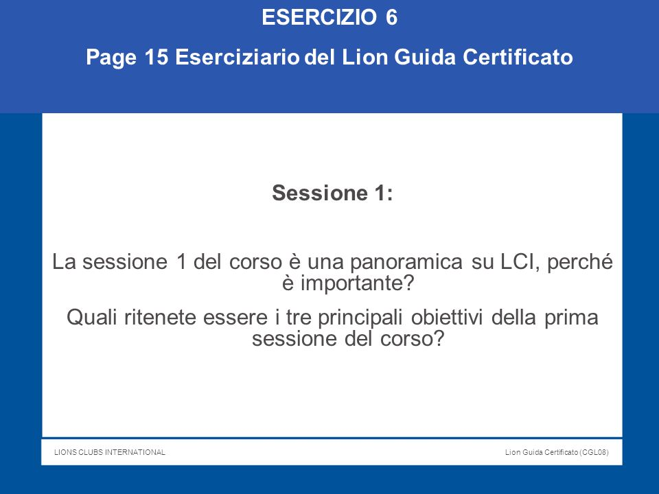 LIONS CLUBS INTERNATIONALLion Guida Certificato (CGL08) ESERCIZIO 6 Page 15 Eserciziario del Lion Guida Certificato Sessione 1: La sessione 1 del cors