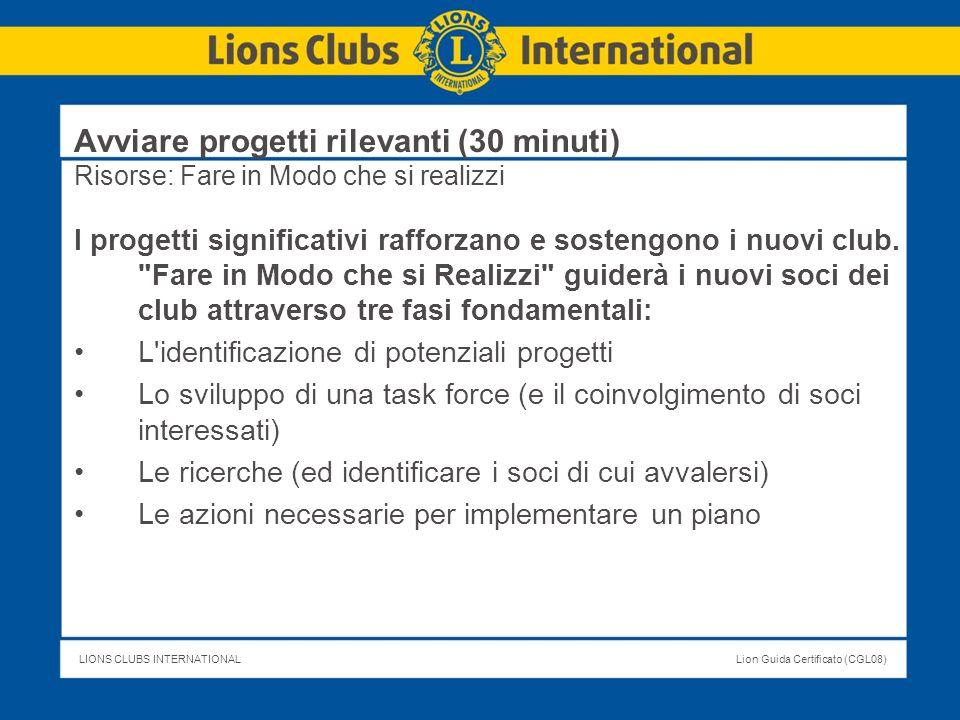 LIONS CLUBS INTERNATIONALLion Guida Certificato (CGL08) Avviare progetti rilevanti (30 minuti) Risorse: Fare in Modo che si realizzi I progetti signif