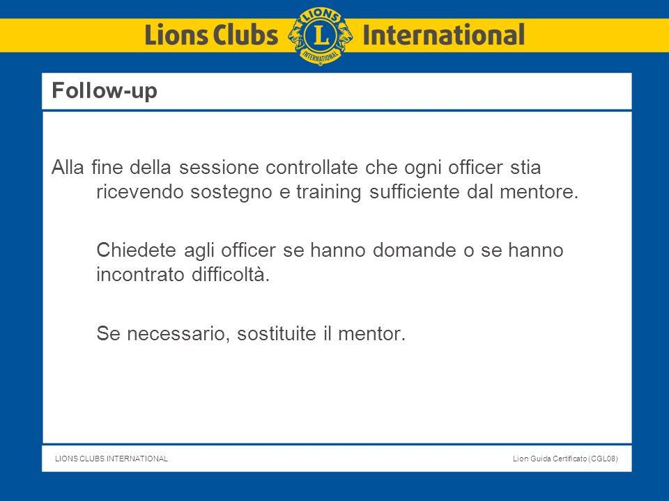 LIONS CLUBS INTERNATIONALLion Guida Certificato (CGL08) Follow-up Alla fine della sessione controllate che ogni officer stia ricevendo sostegno e trai