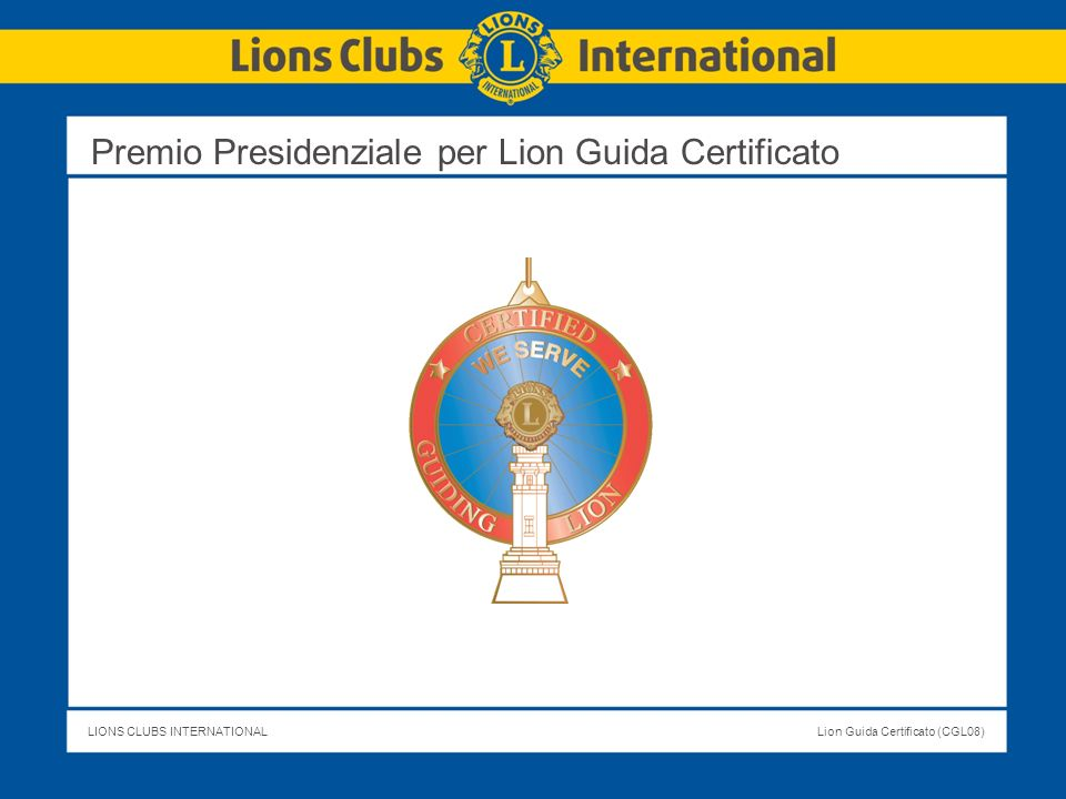 LIONS CLUBS INTERNATIONALLion Guida Certificato (CGL08) ESERCIZIO 6 Page 15 Eserciziario del Lion Guida Certificato Sessione 1: La sessione 1 del corso è una panoramica su LCI, perché è importante.