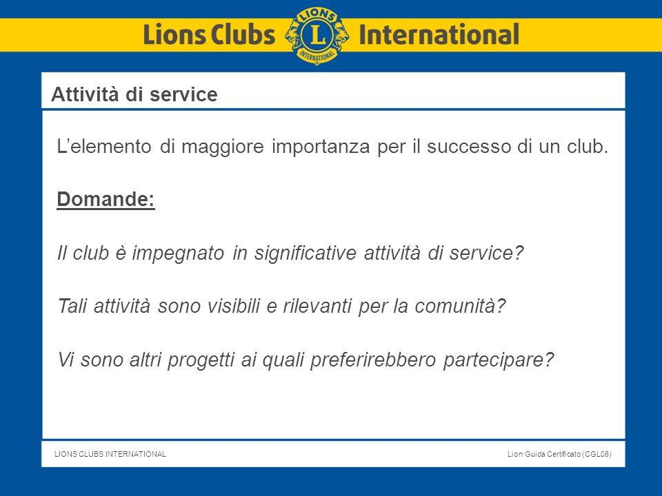LIONS CLUBS INTERNATIONALLion Guida Certificato (CGL08) Lelemento di maggiore importanza per il successo di un club. Domande: Il club è impegnato in s