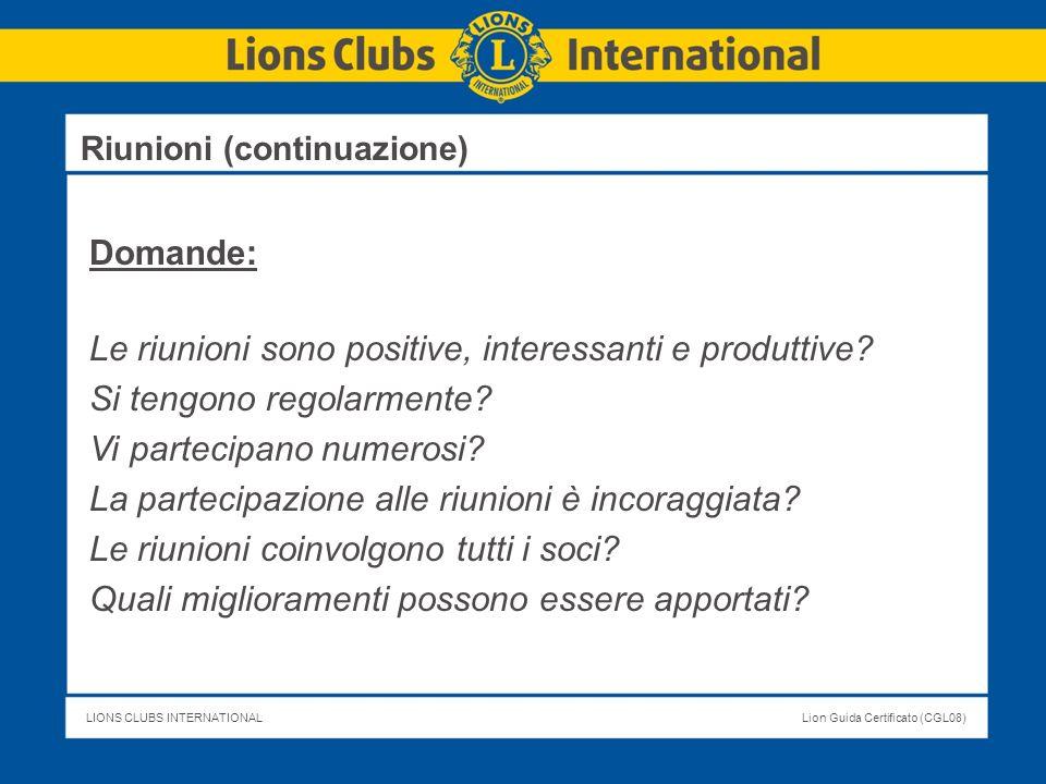 LIONS CLUBS INTERNATIONALLion Guida Certificato (CGL08) Riunioni (continuazione) Domande: Le riunioni sono positive, interessanti e produttive? Si ten