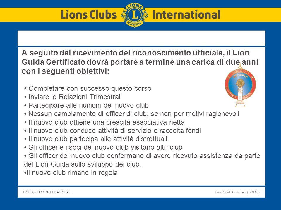 LIONS CLUBS INTERNATIONALLion Guida Certificato (CGL08) Progetto del Programma Lion Guida Certificato Sezione 1: Le competenze di un Lion guida di successo Sezione 2: Iniziare bene - Diventare un Esperto Sezione 3: Creare un Team di Mentori di officer di club Sezione 4: Preparazione del training per officer di club Sezione 5: Risorse per il Lion Guida Il corso può svolgersi per corrispondenza o in gruppo