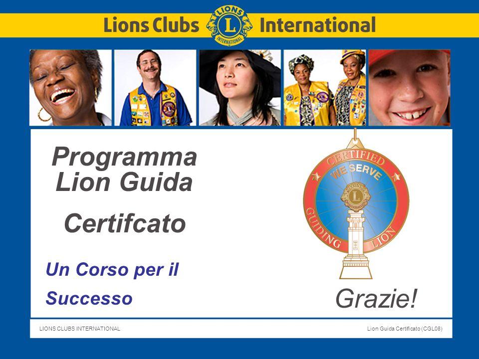 LIONS CLUBS INTERNATIONALLion Guida Certificato (CGL08) Titolo della Slide Programma Lion Guida Certifcato Un Corso per il Successo Grazie!