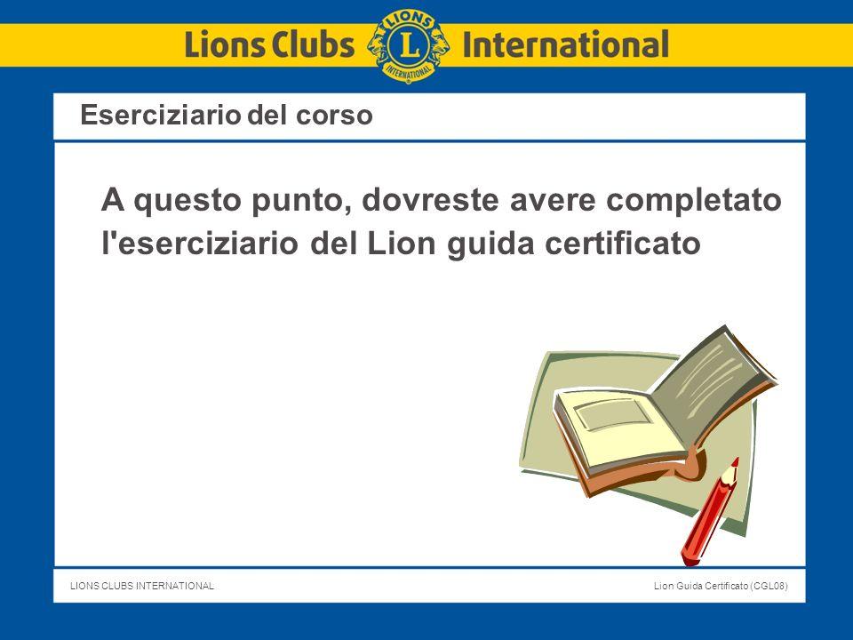 LIONS CLUBS INTERNATIONALLion Guida Certificato (CGL08) Eserciziario del corso A questo punto, dovreste avere completato l'eserciziario del Lion guida