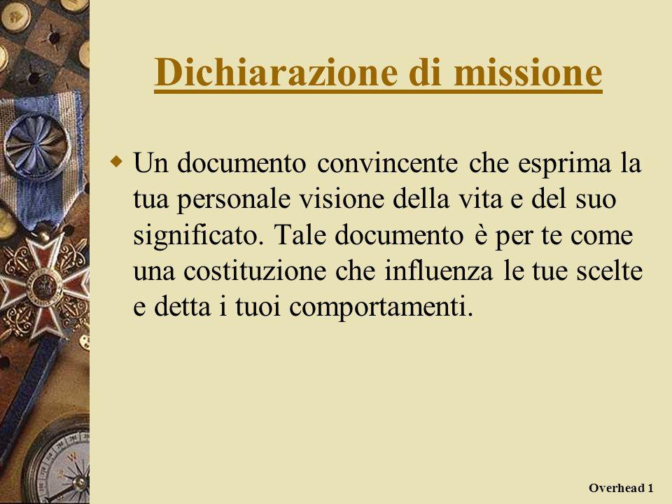Overhead 1 Dichiarazione di missione Un documento convincente che esprima la tua personale visione della vita e del suo significato. Tale documento è