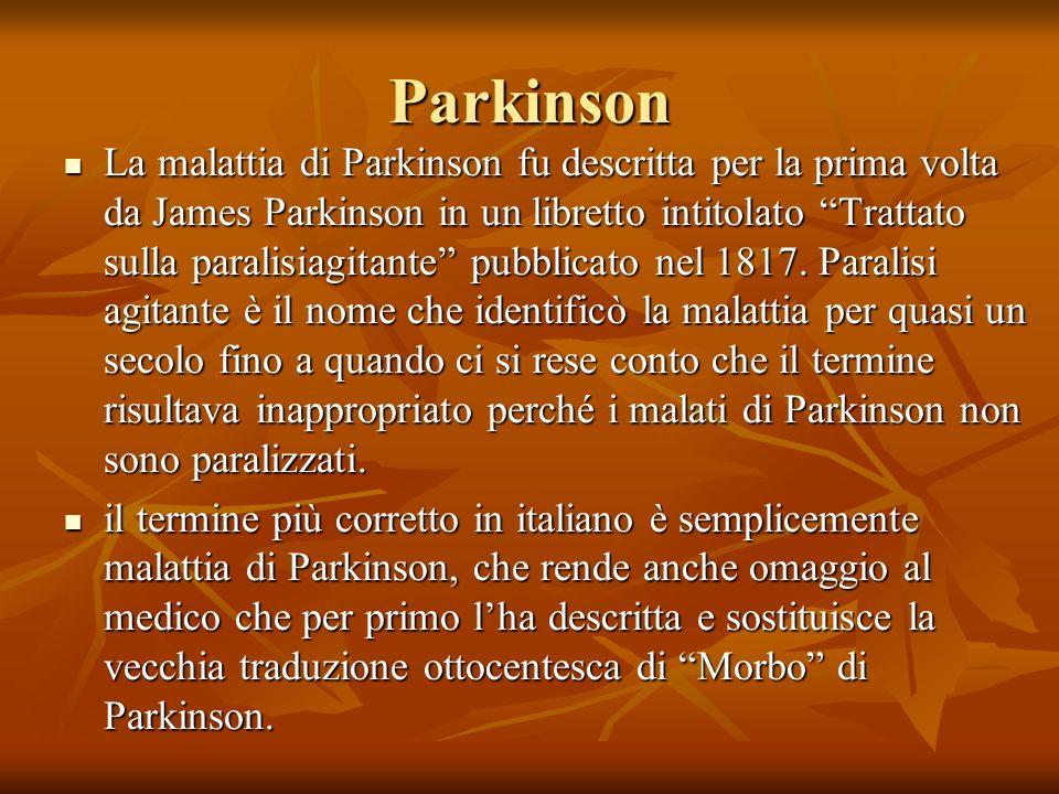 Parkinson La malattia di Parkinson fu descritta per la prima volta da James Parkinson in un libretto intitolato Trattato sulla paralisiagitante pubbli