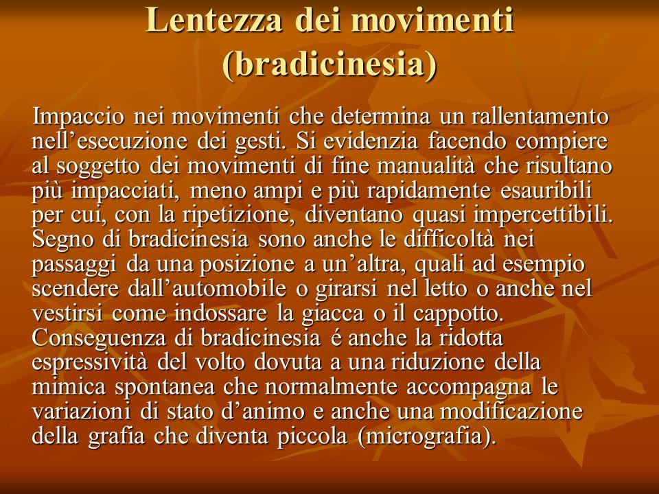Lentezza dei movimenti (bradicinesia) Impaccio nei movimenti che determina un rallentamento nellesecuzione dei gesti. Si evidenzia facendo compiere al