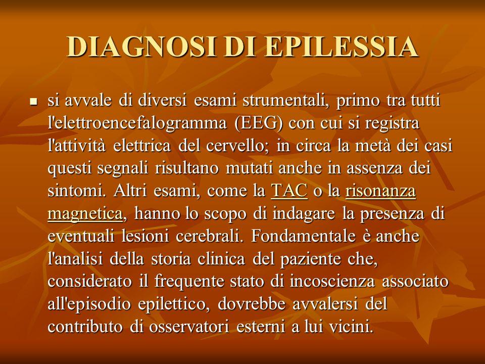 DIAGNOSI DI EPILESSIA si avvale di diversi esami strumentali, primo tra tutti l elettroencefalogramma (EEG) con cui si registra l attività elettrica del cervello; in circa la metà dei casi questi segnali risultano mutati anche in assenza dei sintomi.