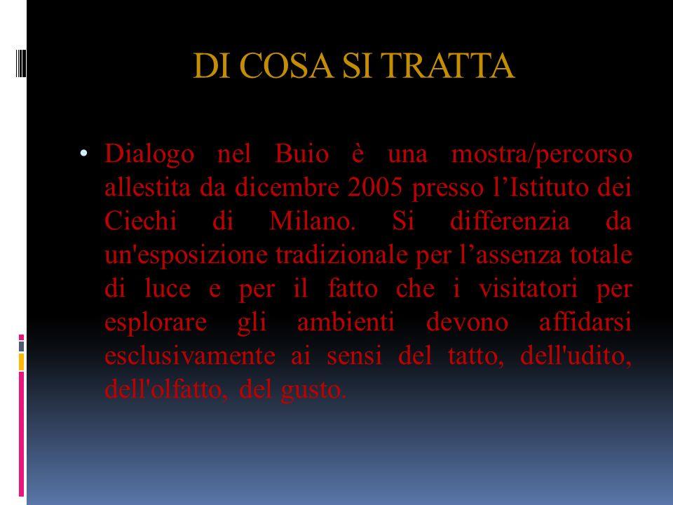 DI COSA SI TRATTA Dialogo nel Buio è una mostra/percorso allestita da dicembre 2005 presso lIstituto dei Ciechi di Milano. Si differenzia da un'esposi