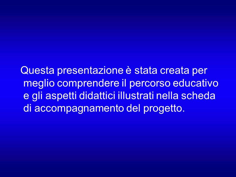 Questa presentazione è stata creata per meglio comprendere il percorso educativo e gli aspetti didattici illustrati nella scheda di accompagnamento del progetto.