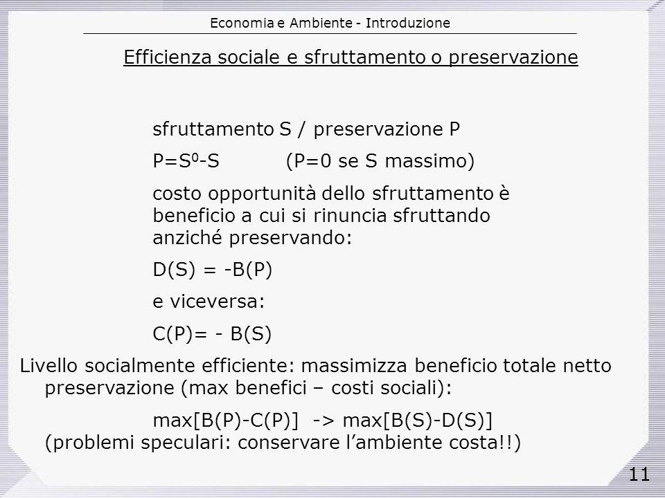 Economia e Ambiente - Introduzione 11 Efficienza sociale e sfruttamento o preservazione sfruttamento S / preservazione P P=S 0 -S(P=0 se S massimo) costo opportunità dello sfruttamento è beneficio a cui si rinuncia sfruttando anziché preservando: D(S) = -B(P) e viceversa: C(P)= - B(S) Livello socialmente efficiente: massimizza beneficio totale netto preservazione (max benefici – costi sociali): max[B(P)-C(P)] -> max[B(S)-D(S)] (problemi speculari: conservare lambiente costa!!)
