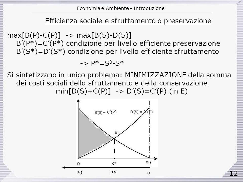 Economia e Ambiente - Introduzione 12 Efficienza sociale e sfruttamento o preservazione max[B(P)-C(P)] -> max[B(S)-D(S)] B(P*)=C(P*) condizione per livello efficiente preservazione B(S*)=D(S*) condizione per livello efficiente sfruttamento -> P*=S 0 -S* Si sintetizzano in unico problema: MINIMIZZAZIONE della somma dei costi sociali dello sfruttamento e della conservazione min[D(S)+C(P)] -> D(S)=C(P) (in E) P0 P* o = C(P) = B(P)