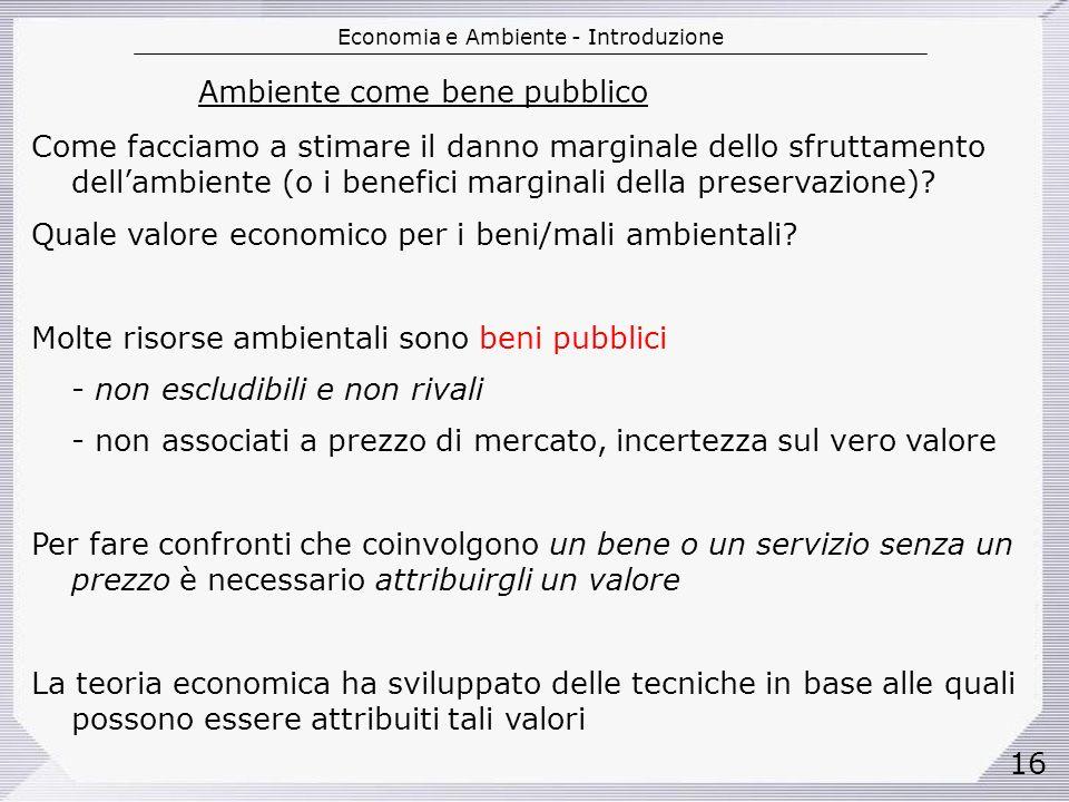 Economia e Ambiente - Introduzione 16 Ambiente come bene pubblico Come facciamo a stimare il danno marginale dello sfruttamento dellambiente (o i benefici marginali della preservazione).