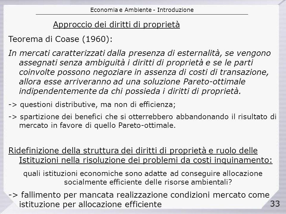 Economia e Ambiente - Introduzione 33 Approccio dei diritti di proprietà Teorema di Coase (1960): In mercati caratterizzati dalla presenza di esternalità, se vengono assegnati senza ambiguità i diritti di proprietà e se le parti coinvolte possono negoziare in assenza di costi di transazione, allora esse arriveranno ad una soluzione Pareto-ottimale indipendentemente da chi possieda i diritti di proprietà.