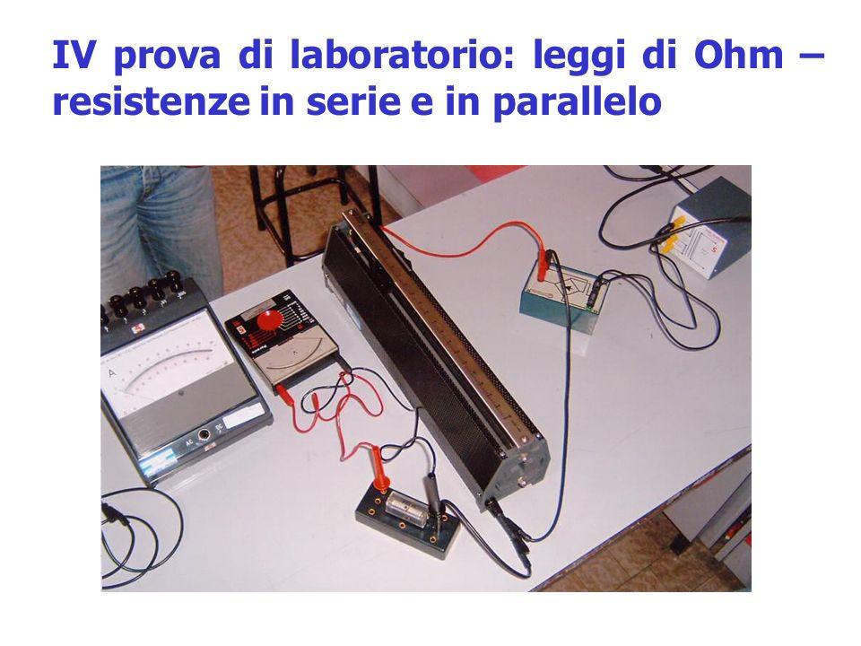 IV prova di laboratorio: leggi di Ohm – resistenze in serie e in parallelo