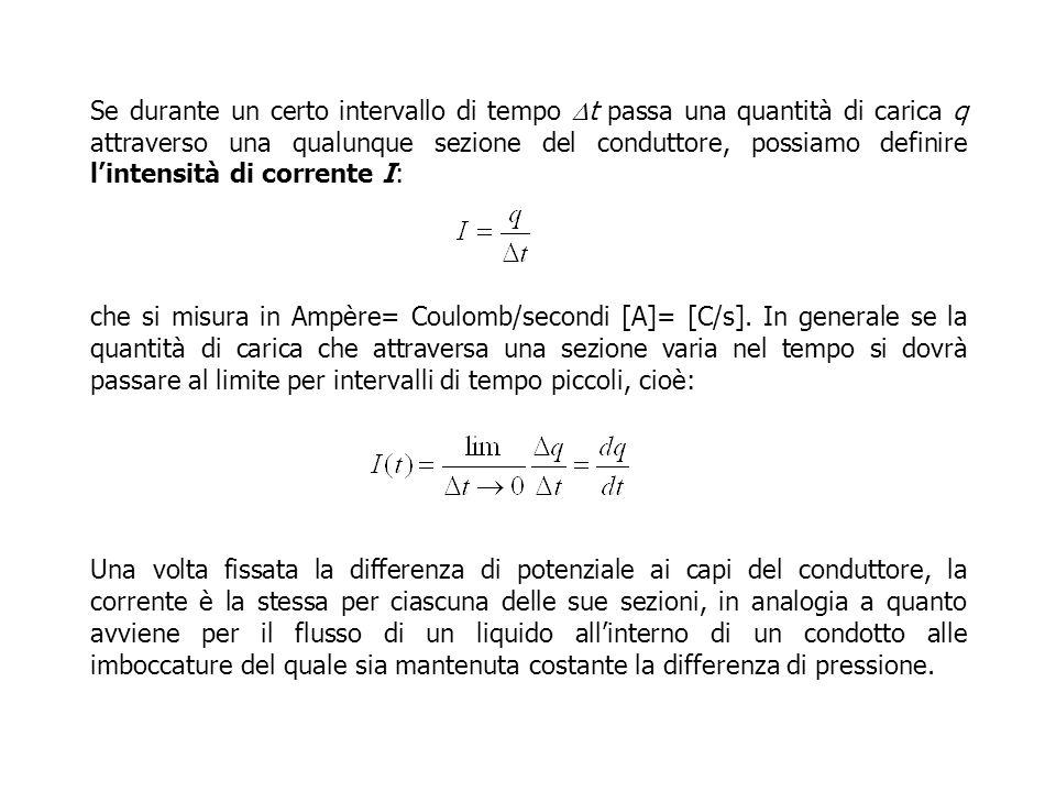 Se durante un certo intervallo di tempo t passa una quantità di carica q attraverso una qualunque sezione del conduttore, possiamo definire lintensità di corrente I: che si misura in Ampère= Coulomb/secondi [A]= [C/s].