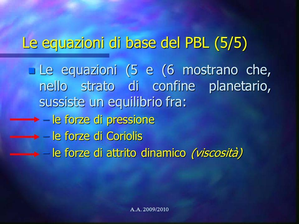 A.A. 2009/2010 Le equazioni di base del PBL (5/5) n Le equazioni (5 e (6 mostrano che, nello strato di confine planetario, sussiste un equilibrio fra: