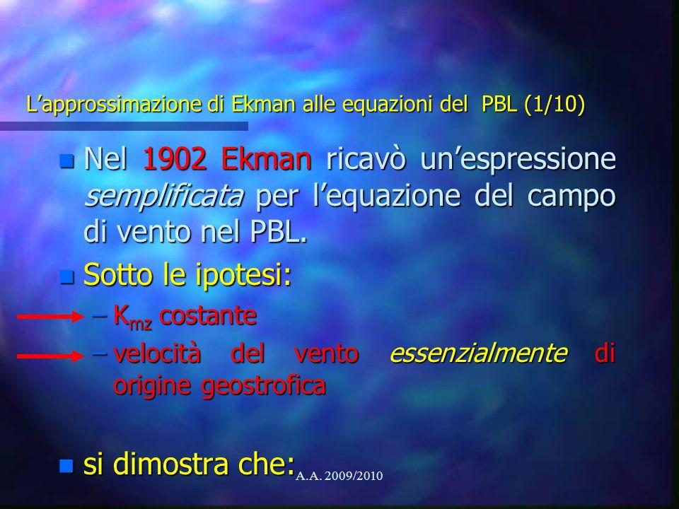 A.A. 2009/2010 Lapprossimazione di Ekman alle equazioni del PBL (1/10) n Nel 1902 Ekman ricavò unespressione semplificata per lequazione del campo di