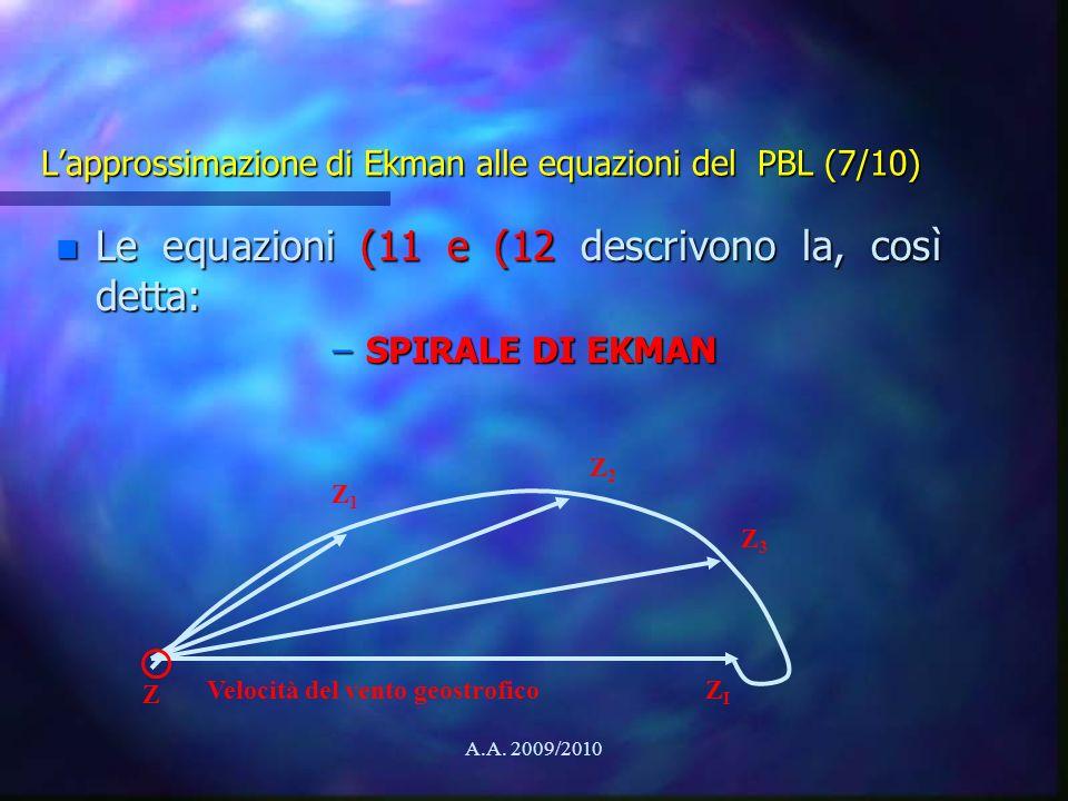 A.A. 2009/2010 Lapprossimazione di Ekman alle equazioni del PBL (7/10) n Le equazioni (11 e (12 descrivono la, così detta: –SPIRALE DI EKMAN Z1Z1 Z2Z2