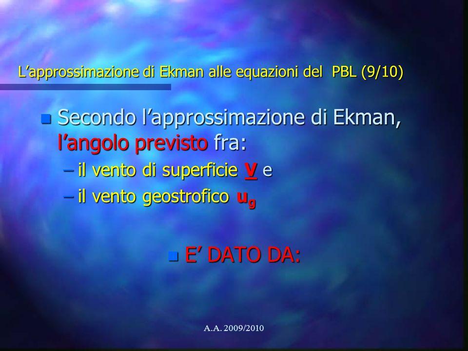A.A. 2009/2010 Lapprossimazione di Ekman alle equazioni del PBL (9/10) n Secondo lapprossimazione di Ekman, langolo previsto fra: –il vento di superfi