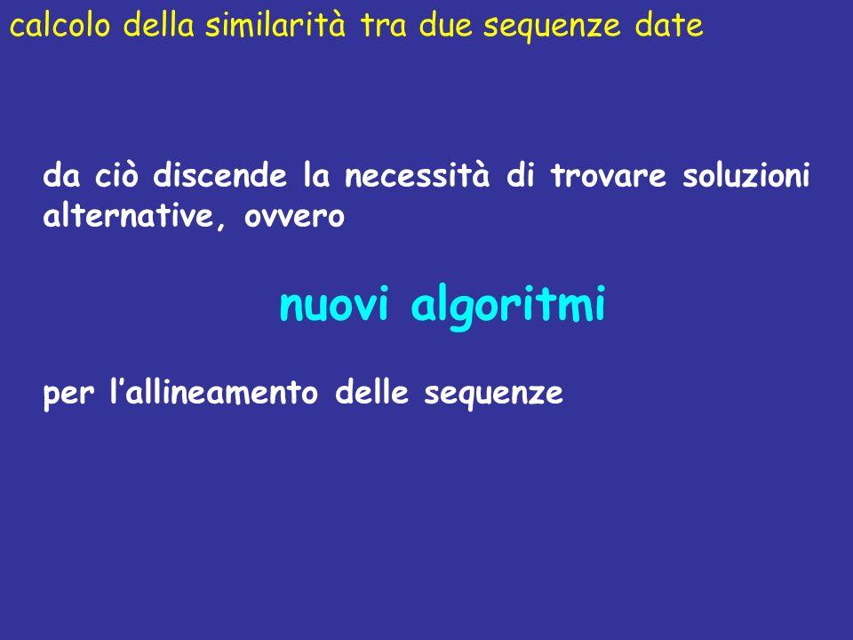 calcolo della similarità tra due sequenze date da ciò discende la necessità di trovare soluzioni alternative, ovvero nuovi algoritmi per lallineamento delle sequenze