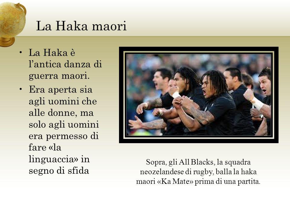 La Haka maori La Haka è lantica danza di guerra maori. Era aperta sia agli uomini che alle donne, ma solo agli uomini era permesso di fare «la linguac