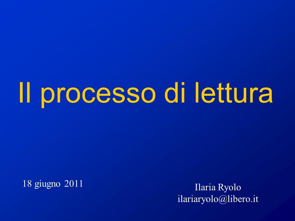 Il processo di lettura 18 giugno 2011 Ilaria Ryolo ilariaryolo@libero.it