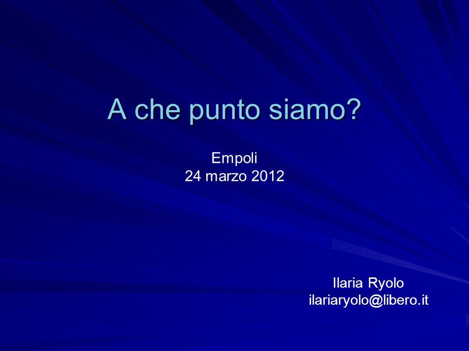 A che punto siamo? Empoli 24 marzo 2012 Ilaria Ryolo ilariaryolo@libero.it