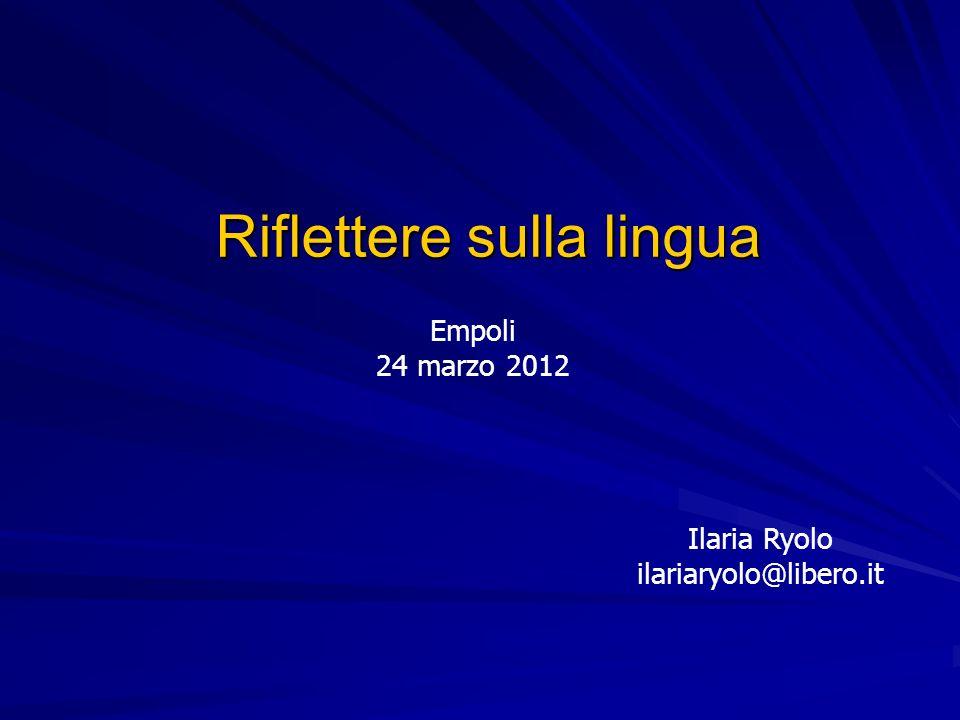 Riflettere sulla lingua Ilaria Ryolo ilariaryolo@libero.it Empoli 24 marzo 2012