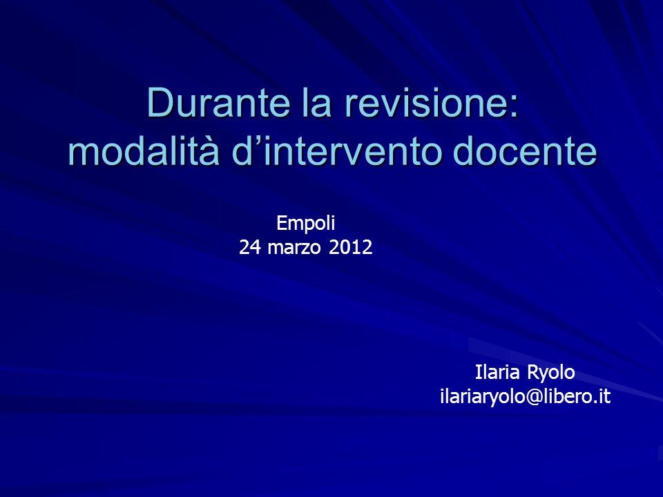 Durante la revisione: modalità dintervento docente Ilaria Ryolo ilariaryolo@libero.it Empoli 24 marzo 2012