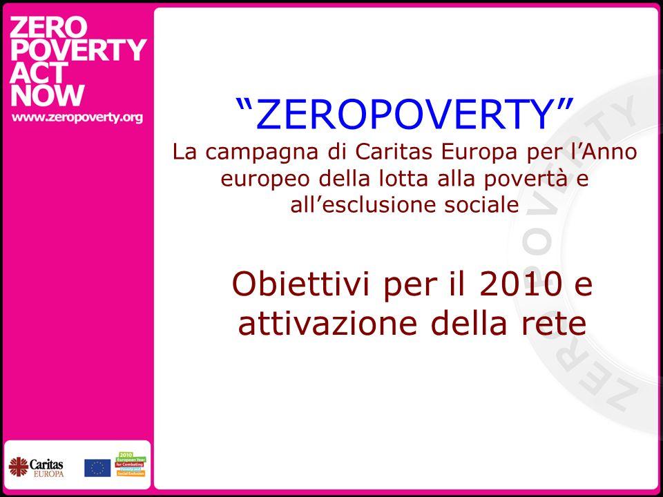 ZEROPOVERTY La campagna di Caritas Europa per lAnno europeo della lotta alla povertà e allesclusione sociale Obiettivi per il 2010 e attivazione della rete