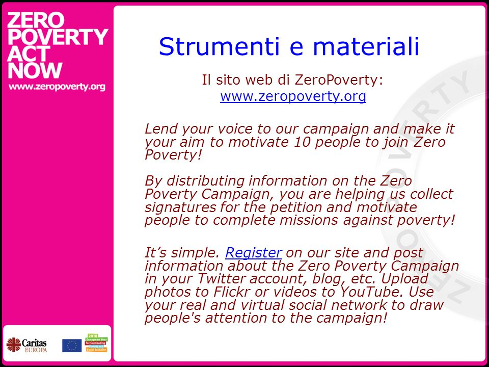 Strumenti e materiali Il sito web di ZeroPoverty: www.zeropoverty.org Lend your voice to our campaign and make it your aim to motivate 10 people to jo