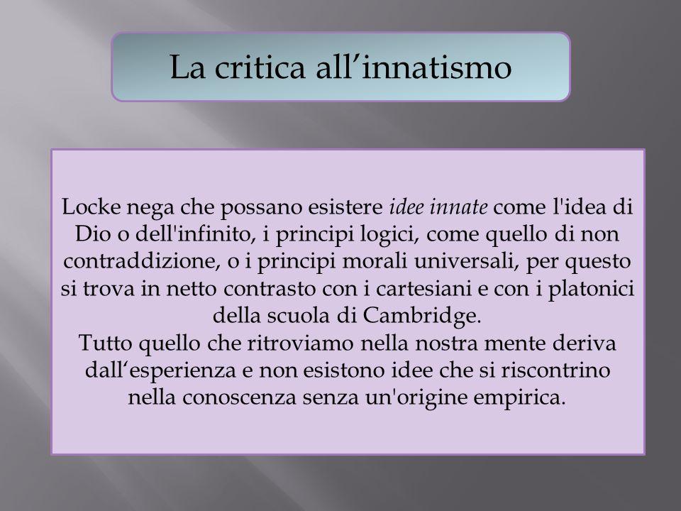 La critica allinnatismo Locke nega che possano esistere idee innate come l'idea di Dio o dell'infinito, i principi logici, come quello di non contradd