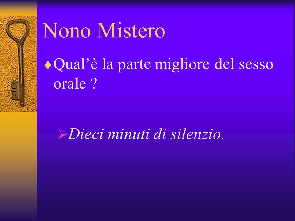 Nono Mistero Qualè la parte migliore del sesso orale ? Dieci minuti di silenzio.