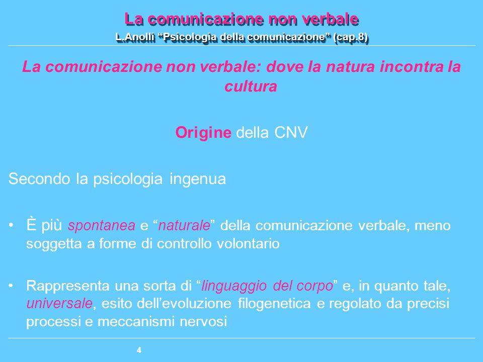 La comunicazione non verbale L.Anolli Psicologia della comunicazione (cap.8) La comunicazione non verbale L.Anolli Psicologia della comunicazione (cap.8) 55 Ipotesi globale + teoria neuroculturale Corrispondenza isomorfa fra le espressioni facciali delle emozioni e i programmi neuromotori corrispondenti Limiti: Non sono in grado di precisare i programmi neuromotori Le componenti molecolare e molare costituiscono due componenti distinte, non confondibili tra loro La teoria neuroculturale è una teoria bifattoriale (fattore genetico + fattore culturale), di natura meccanicistica e additiva, che si limita a combinare e ad accostare semplicemente insieme questi due fattori