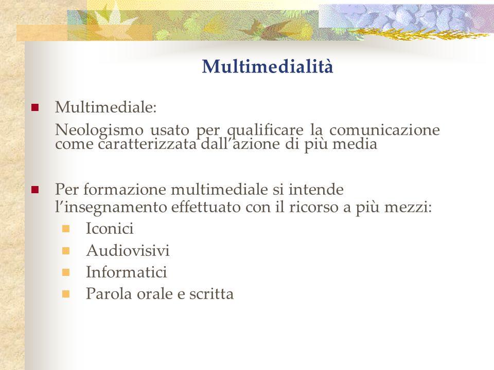 Multimedialità Multimediale: Neologismo usato per qualificare la comunicazione come caratterizzata dallazione di più media Per formazione multimediale si intende linsegnamento effettuato con il ricorso a più mezzi: Iconici Audiovisivi Informatici Parola orale e scritta