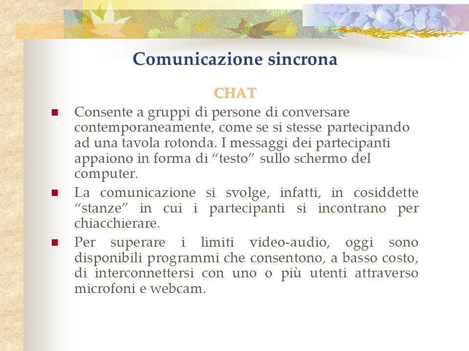 Comunicazione sincrona CHAT Consente a gruppi di persone di conversare contemporaneamente, come se si stesse partecipando ad una tavola rotonda.