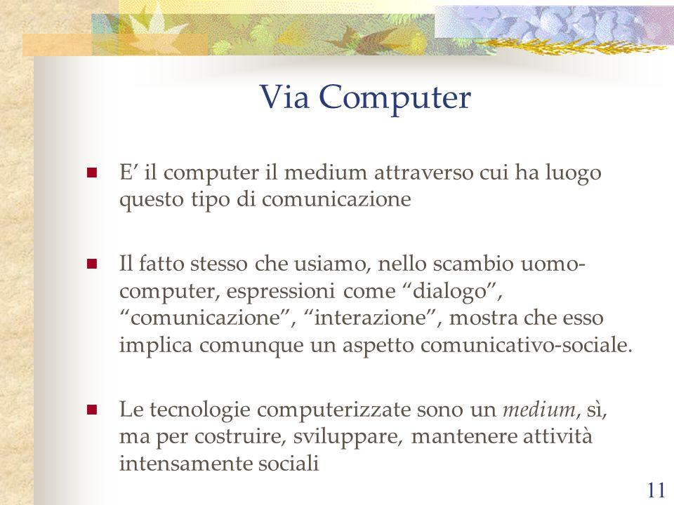 11 E il computer il medium attraverso cui ha luogo questo tipo di comunicazione Il fatto stesso che usiamo, nello scambio uomo- computer, espressioni come dialogo, comunicazione, interazione, mostra che esso implica comunque un aspetto comunicativo-sociale.